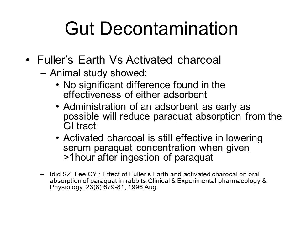 Gut Decontamination Fuller's Earth Vs Activated charcoal –Animal study showed: No significant difference found in the effectiveness of either adsorbent Administration of an adsorbent as early as possible will reduce paraquat absorption from the GI tract Activated charcoal is still effective in lowering serum paraquat concentration when given >1hour after ingestion of paraquat –Idid SZ.