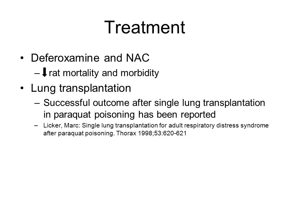 Treatment Deferoxamine and NAC – rat mortality and morbidity Lung transplantation –Successful outcome after single lung transplantation in paraquat poisoning has been reported –Licker, Marc: Single lung transplantation for adult respiratory distress syndrome after paraquat poisoning.