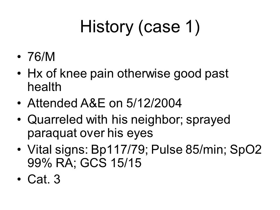 History (case 1) 76/M Hx of knee pain otherwise good past health Attended A&E on 5/12/2004 Quarreled with his neighbor; sprayed paraquat over his eyes Vital signs: Bp117/79; Pulse 85/min; SpO2 99% RA; GCS 15/15 Cat.