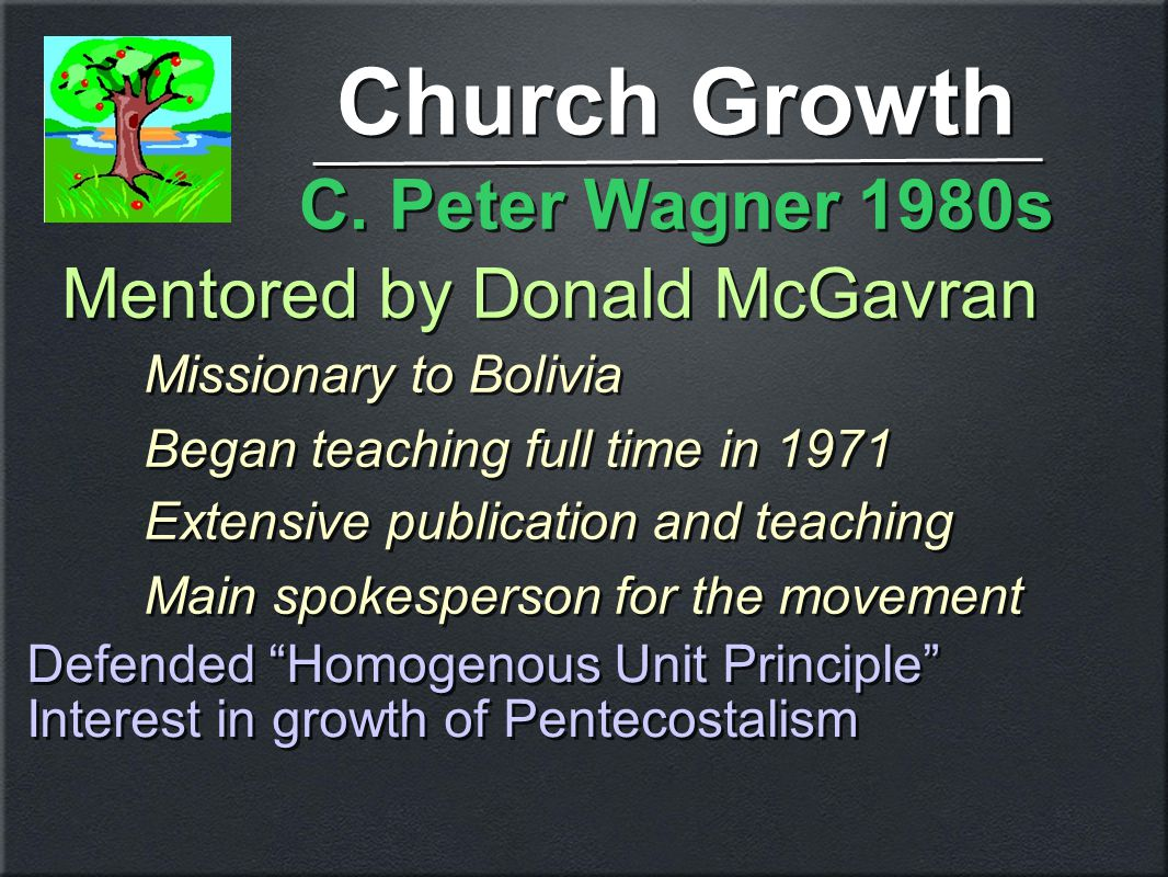 Church Growth Mentored by Donald McGavran Missionary to Bolivia Began teaching full time in 1971 Extensive publication and teaching Main spokesperson for the movement Mentored by Donald McGavran Missionary to Bolivia Began teaching full time in 1971 Extensive publication and teaching Main spokesperson for the movement C.
