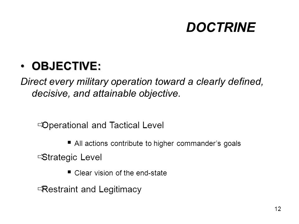 12 OBJECTIVE:OBJECTIVE: Direct every military operation toward a clearly defined, decisive, and attainable objective.
