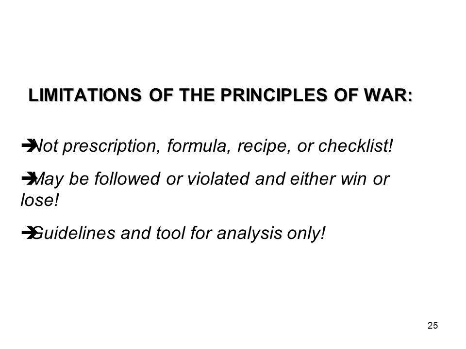 25 LIMITATIONS OF THE PRINCIPLES OF WAR:  Not prescription, formula, recipe, or checklist.
