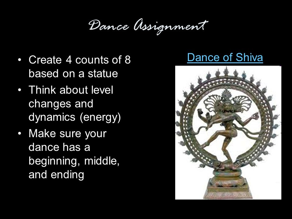Dance Assignment Create 4 counts of 8 based on a statue Think about level changes and dynamics (energy) Make sure your dance has a beginning, middle, and ending Dance of Shiva