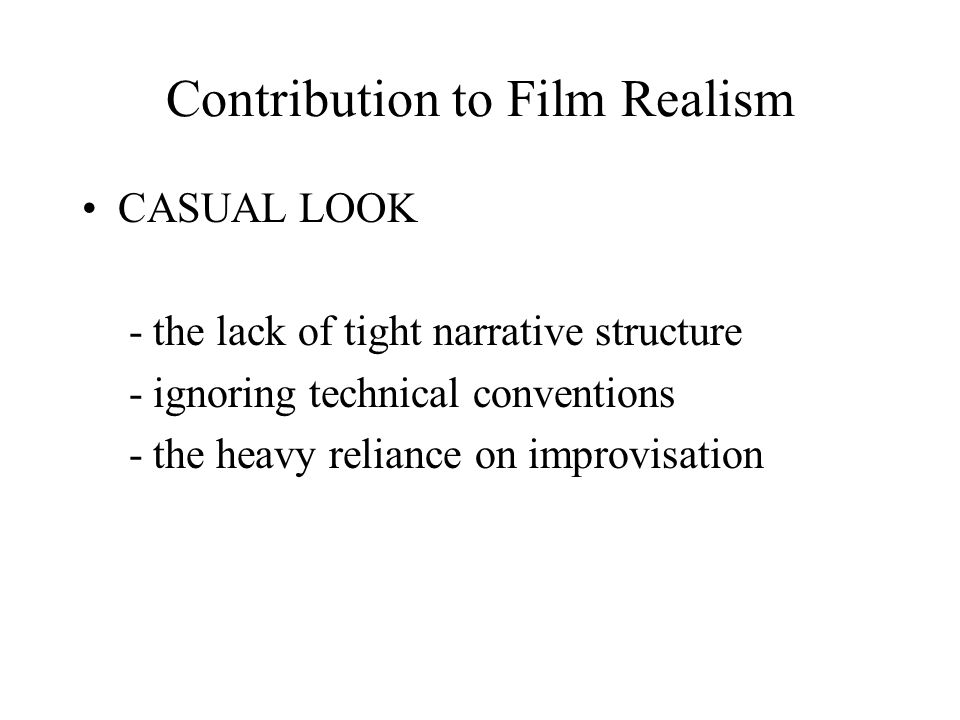 Contribution to Film Realism CASUAL LOOK - the lack of tight narrative structure - ignoring technical conventions - the heavy reliance on improvisation