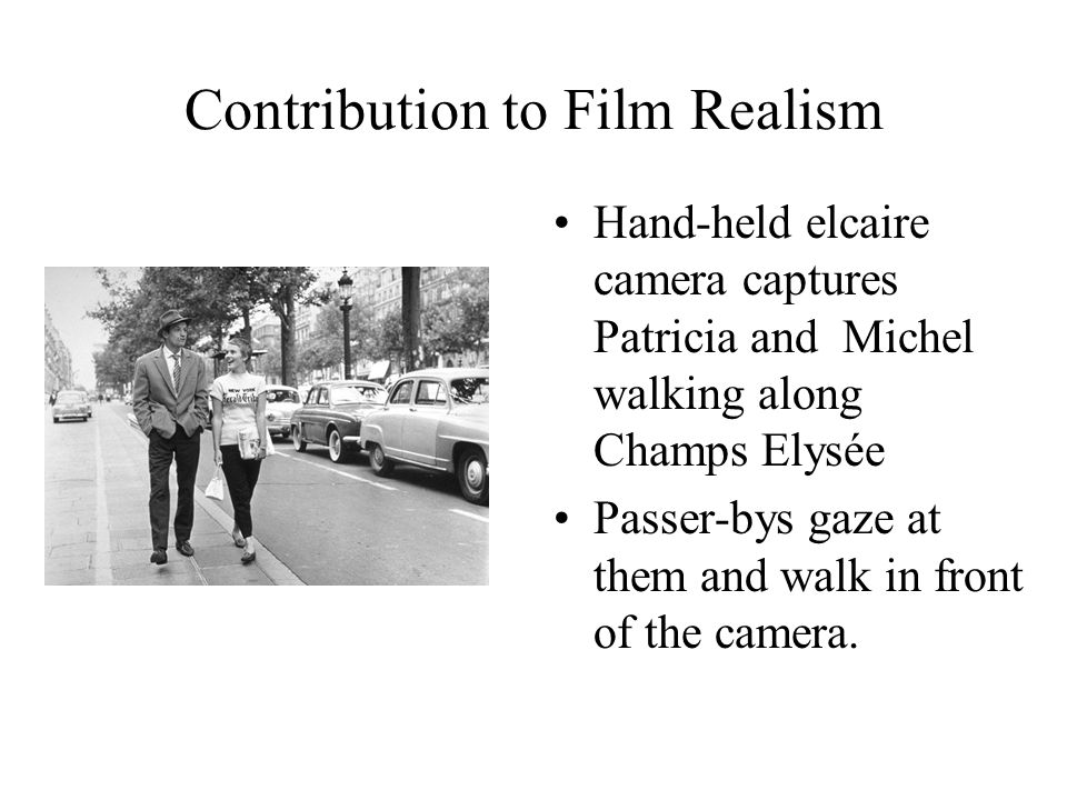 Contribution to Film Realism Hand-held elcaire camera captures Patricia and Michel walking along Champs Elysée Passer-bys gaze at them and walk in front of the camera.