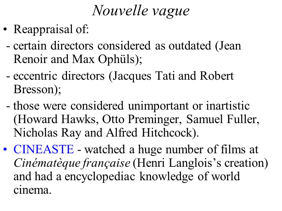 Nouvelle vague Reappraisal of: - certain directors considered as outdated (Jean Renoir and Max Ophüls); - eccentric directors (Jacques Tati and Robert Bresson); - those were considered unimportant or inartistic (Howard Hawks, Otto Preminger, Samuel Fuller, Nicholas Ray and Alfred Hitchcock).