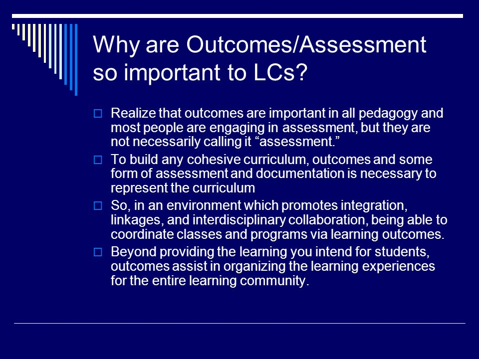 Why are Outcomes/Assessment so important to LCs.