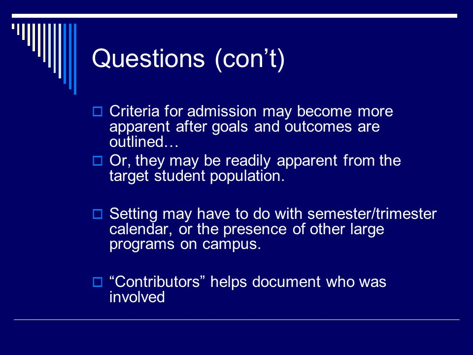 Questions (con't)  Criteria for admission may become more apparent after goals and outcomes are outlined…  Or, they may be readily apparent from the target student population.