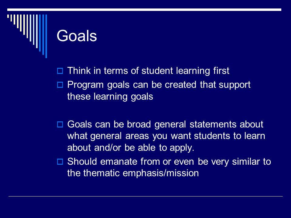 Goals  Think in terms of student learning first  Program goals can be created that support these learning goals  Goals can be broad general statements about what general areas you want students to learn about and/or be able to apply.