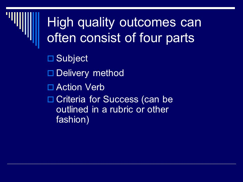 High quality outcomes can often consist of four parts  Action Verb  Criteria for Success (can be outlined in a rubric or other fashion)  Delivery method  Subject