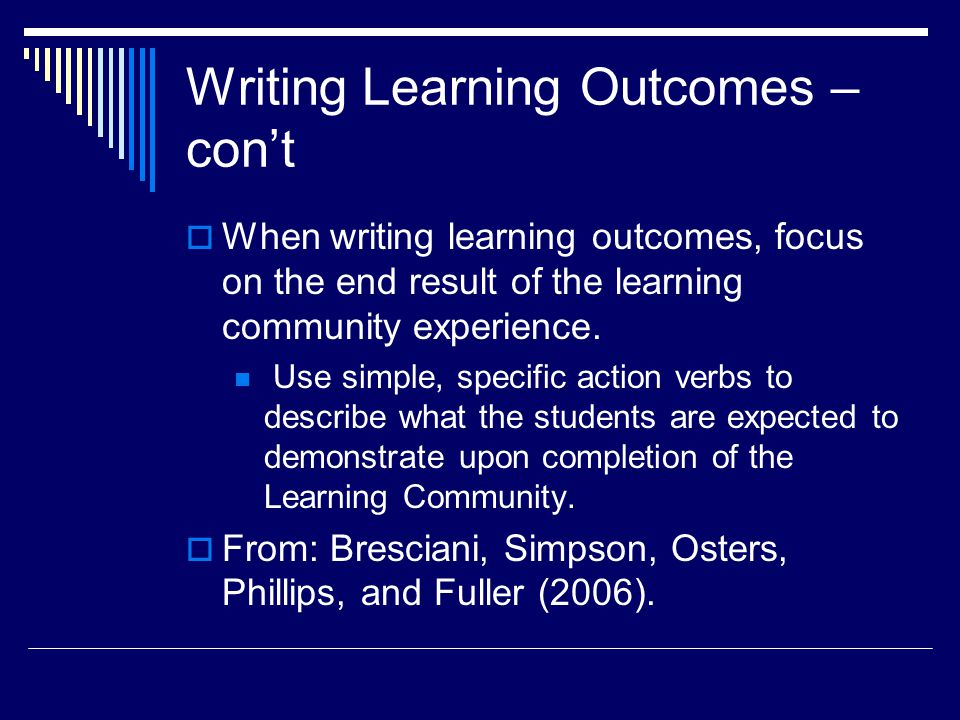 Writing Learning Outcomes – con't  When writing learning outcomes, focus on the end result of the learning community experience.