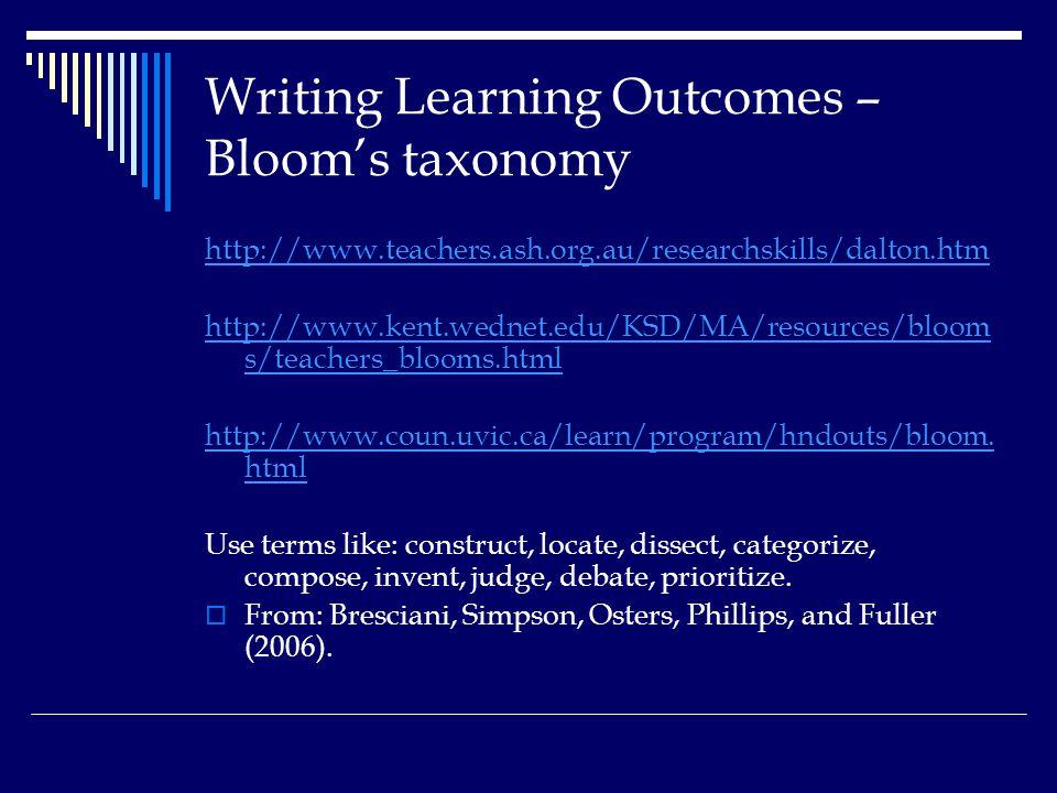 Writing Learning Outcomes – Bloom's taxonomy http://www.teachers.ash.org.au/researchskills/dalton.htm http://www.kent.wednet.edu/KSD/MA/resources/bloom s/teachers_blooms.html http://www.coun.uvic.ca/learn/program/hndouts/bloom.