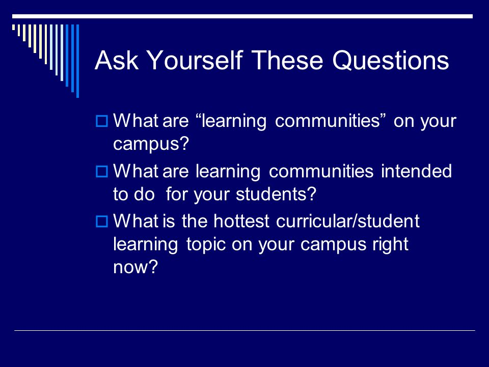 Ask Yourself These Questions  What are learning communities on your campus.