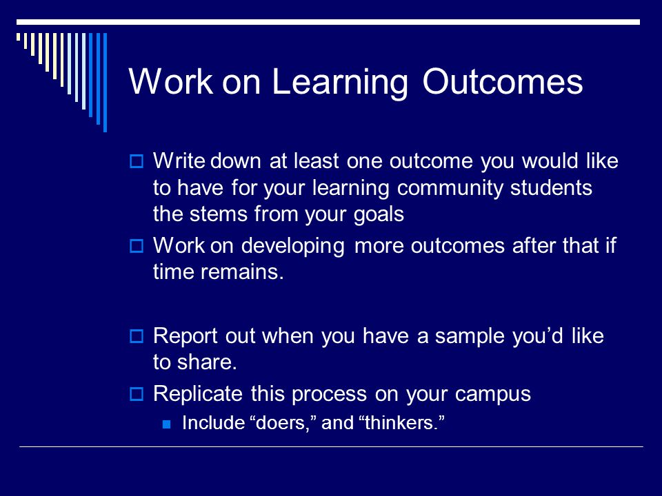 Work on Learning Outcomes  Write down at least one outcome you would like to have for your learning community students the stems from your goals  Work on developing more outcomes after that if time remains.