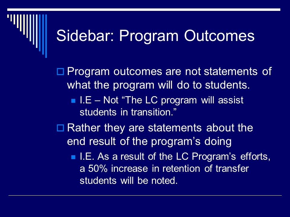 Sidebar: Program Outcomes  Program outcomes are not statements of what the program will do to students.