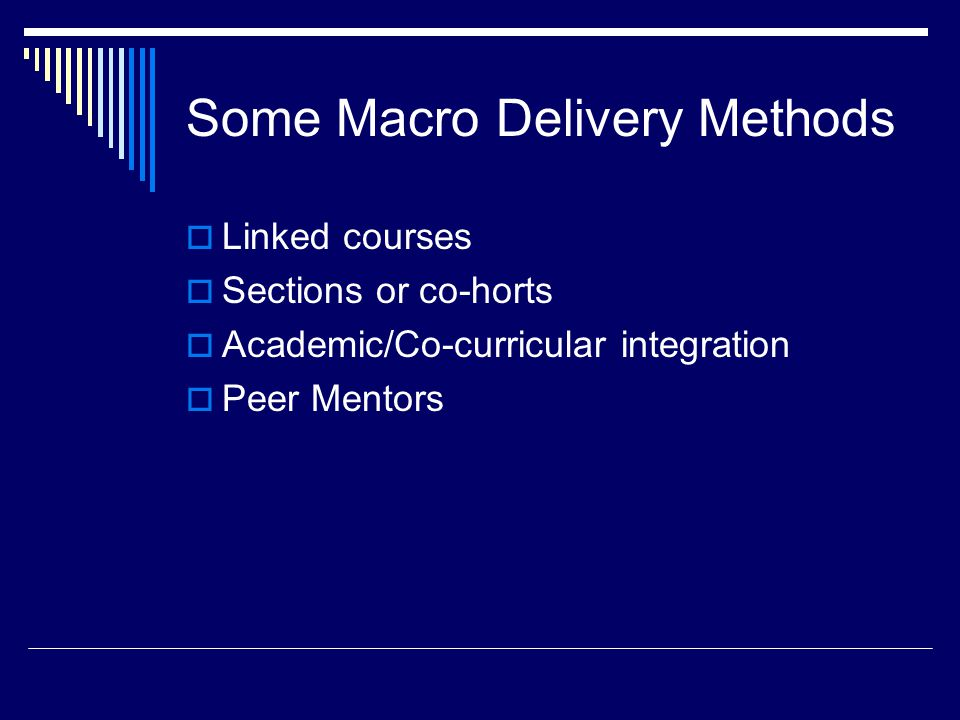 Some Macro Delivery Methods  Linked courses  Sections or co-horts  Academic/Co-curricular integration  Peer Mentors