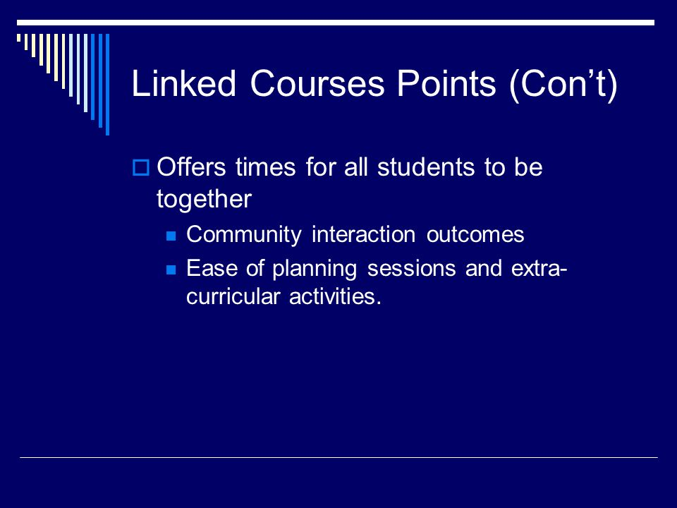 Linked Courses Points (Con't)  Offers times for all students to be together Community interaction outcomes Ease of planning sessions and extra- curricular activities.