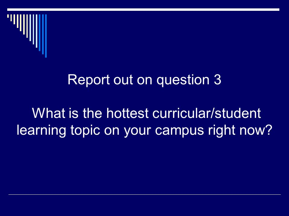 Report out on question 3 What is the hottest curricular/student learning topic on your campus right now