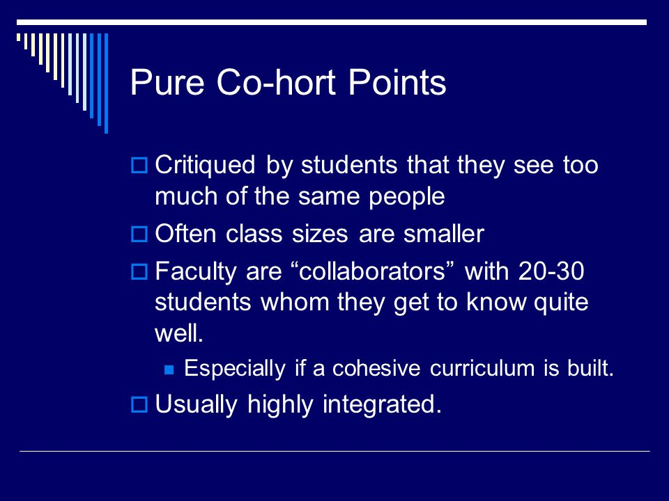 Pure Co-hort Points  Critiqued by students that they see too much of the same people  Often class sizes are smaller  Faculty are collaborators with 20-30 students whom they get to know quite well.