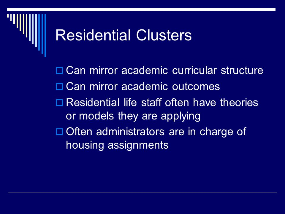 Residential Clusters  Can mirror academic curricular structure  Can mirror academic outcomes  Residential life staff often have theories or models they are applying  Often administrators are in charge of housing assignments
