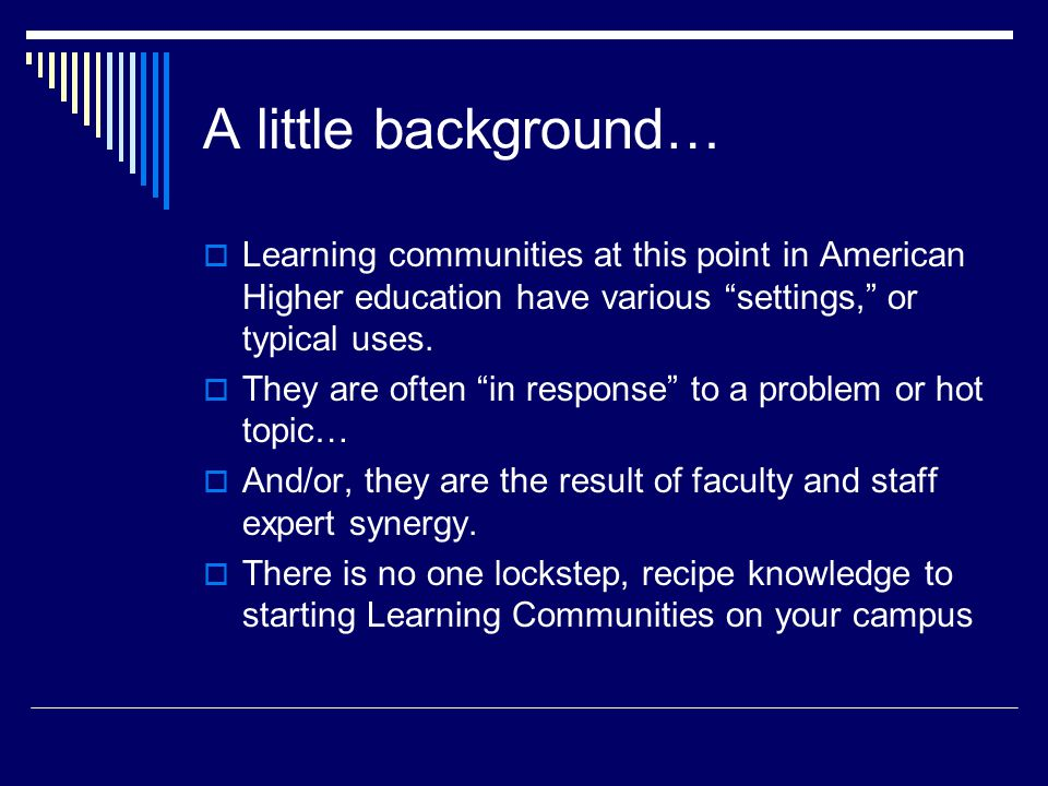 A little background…  Learning communities at this point in American Higher education have various settings, or typical uses.