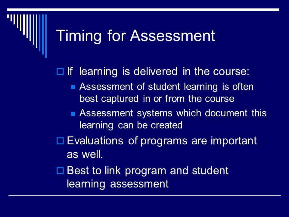 Timing for Assessment  If learning is delivered in the course: Assessment of student learning is often best captured in or from the course Assessment systems which document this learning can be created  Evaluations of programs are important as well.