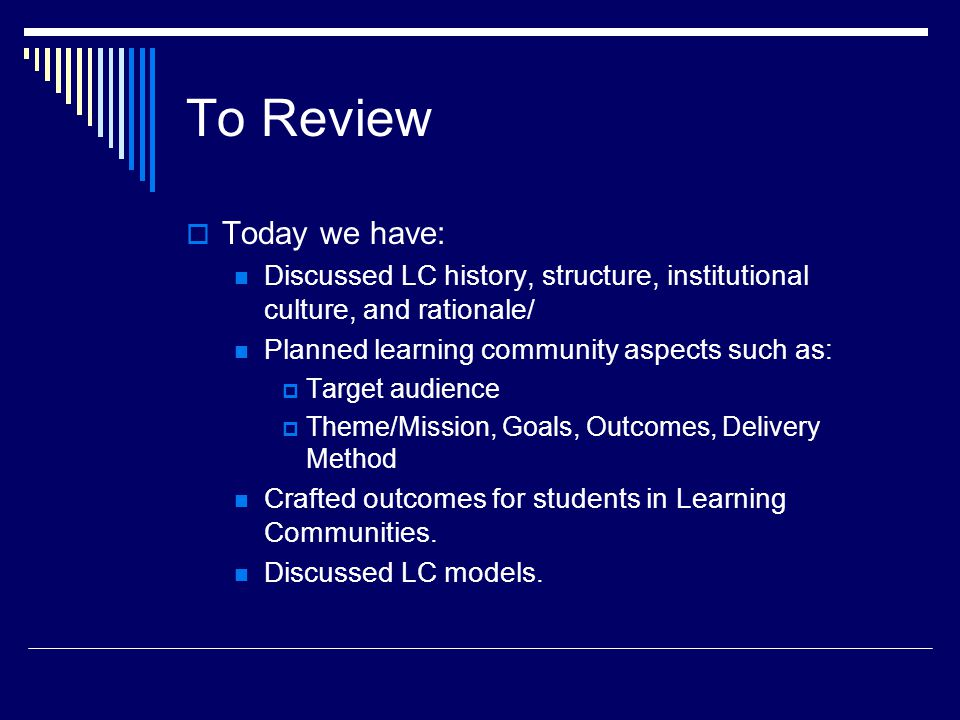 To Review  Today we have: Discussed LC history, structure, institutional culture, and rationale/ Planned learning community aspects such as:  Target audience  Theme/Mission, Goals, Outcomes, Delivery Method Crafted outcomes for students in Learning Communities.