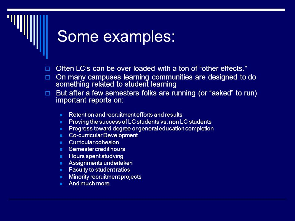 Some examples:  Often LC's can be over loaded with a ton of other effects.  On many campuses learning communities are designed to do something related to student learning  But after a few semesters folks are running (or asked to run) important reports on: Retention and recruitment efforts and results Proving the success of LC students vs.