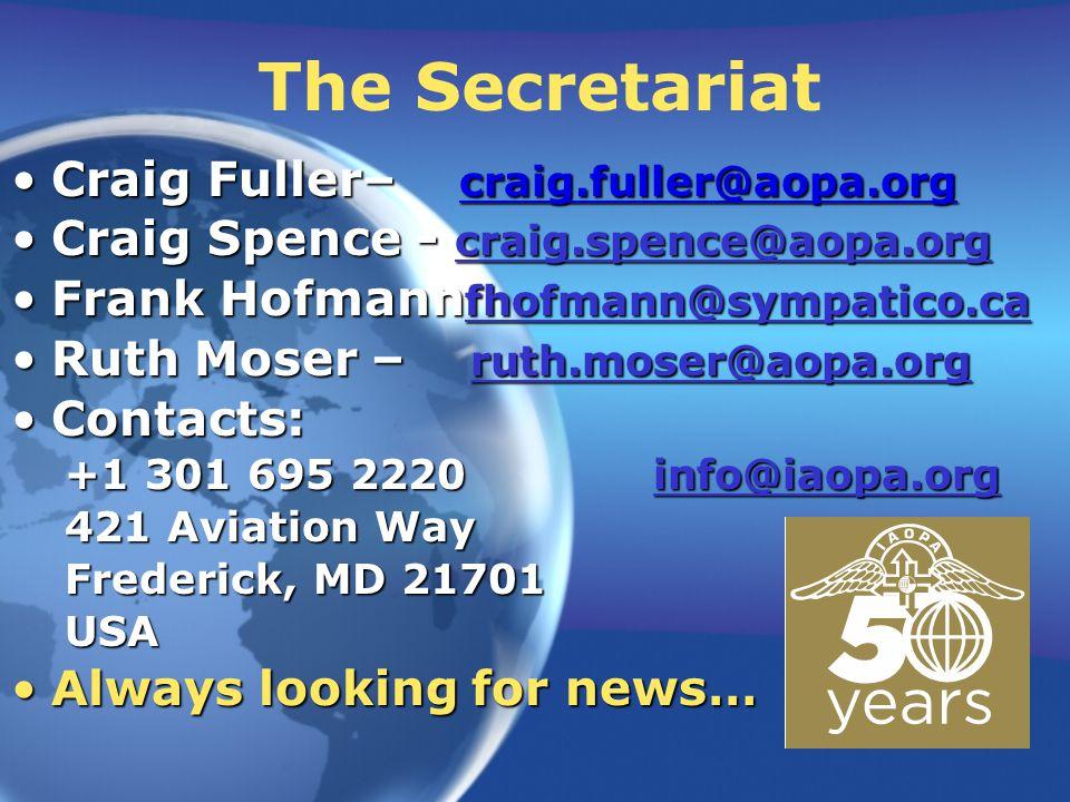 The Secretariat Craig Fuller– craig.fuller@aopa.orgCraig Fuller– craig.fuller@aopa.org Craig Spence - craig.spence@aopa.orgCraig Spence - craig.spence@aopa.org craig.spence@aopa.org Frank Hofmann fhofmann@sympatico.caFrank Hofmann fhofmann@sympatico.ca fhofmann@sympatico.ca Ruth Moser – ruth.moser@aopa.orgRuth Moser – ruth.moser@aopa.org ruth.moser@aopa.org Contacts:Contacts: +1 301 695 2220 info@iaopa.org 421 Aviation Way Frederick, MD 21701 USA Always looking for news…Always looking for news…