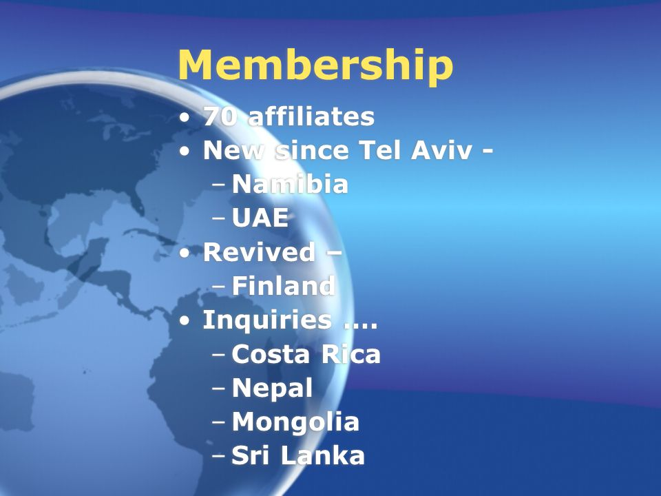 Membership 70 affiliates New since Tel Aviv - –Namibia –UAE Revived – –Finland Inquiries ….