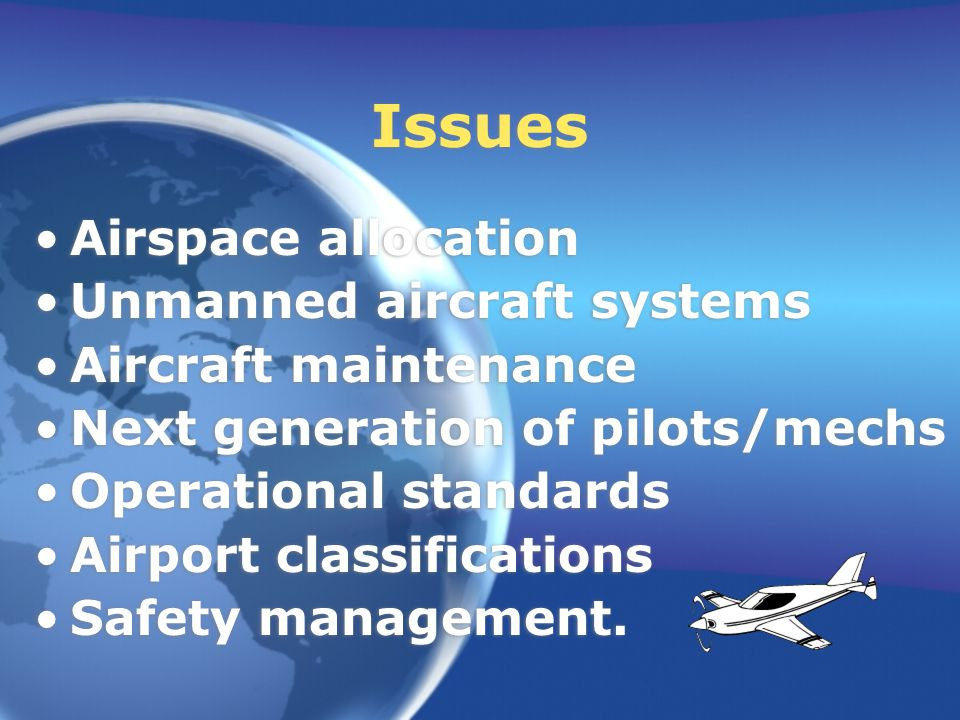 Issues Airspace allocation Unmanned aircraft systems Aircraft maintenance Next generation of pilots/mechs Operational standards Airport classifications Safety management.