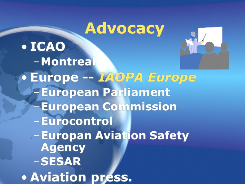 Advocacy ICAO –Montreal Europe -- IAOPA Europe –European Parliament –European Commission –Eurocontrol –Europan Aviation Safety Agency –SESAR Aviation press.