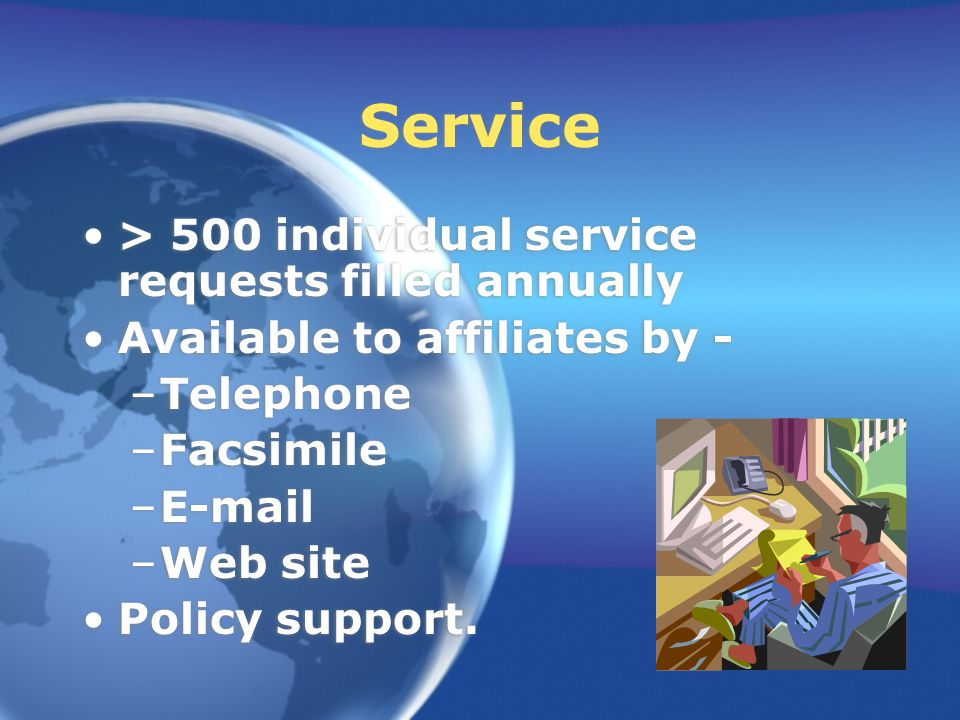 Service > 500 individual service requests filled annually Available to affiliates by - –Telephone –Facsimile –E-mail –Web site Policy support.