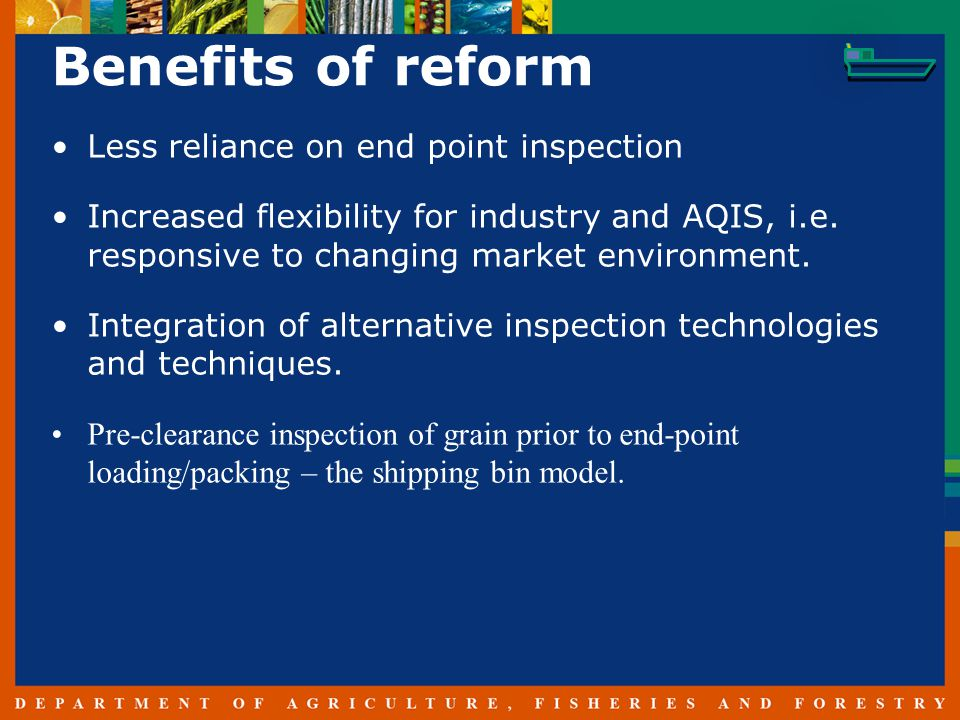 Benefits of reform Less reliance on end point inspection Increased flexibility for industry and AQIS, i.e.