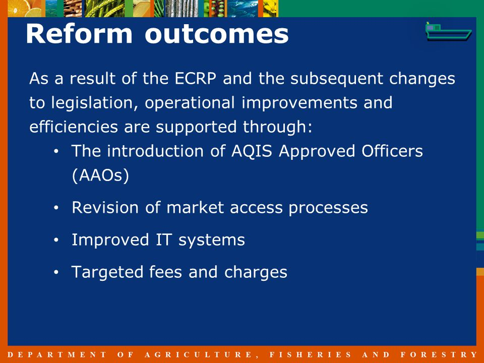 Reform outcomes As a result of the ECRP and the subsequent changes to legislation, operational improvements and efficiencies are supported through: The introduction of AQIS Approved Officers (AAOs) Revision of market access processes Improved IT systems Targeted fees and charges