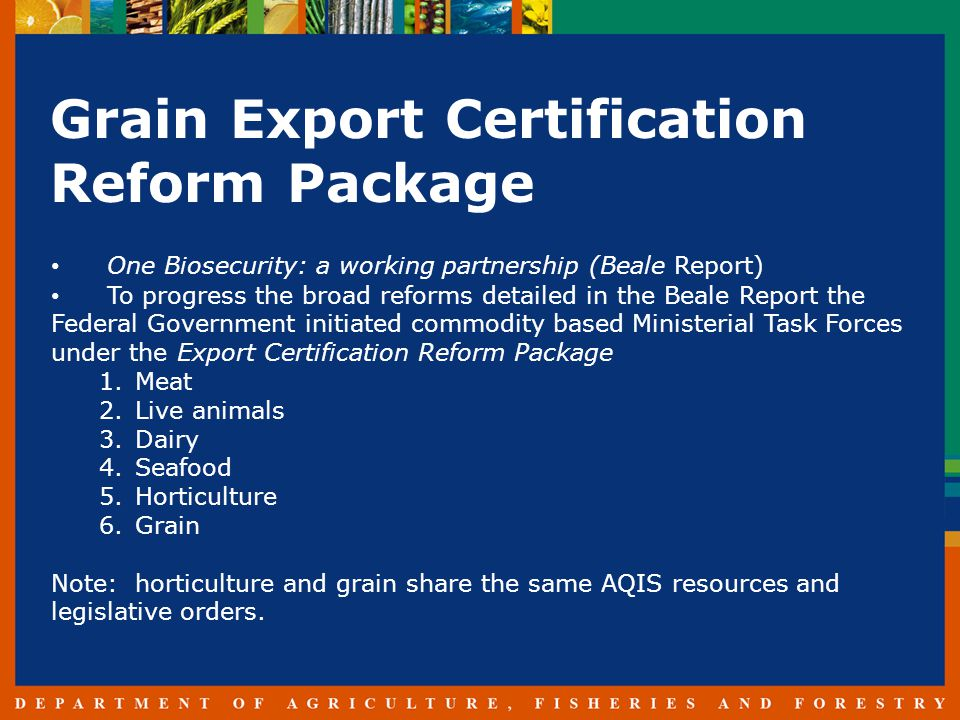 Grain Export Certification Reform Package One Biosecurity: a working partnership (Beale Report) To progress the broad reforms detailed in the Beale Report the Federal Government initiated commodity based Ministerial Task Forces under the Export Certification Reform Package 1.Meat 2.Live animals 3.Dairy 4.Seafood 5.Horticulture 6.Grain Note: horticulture and grain share the same AQIS resources and legislative orders.