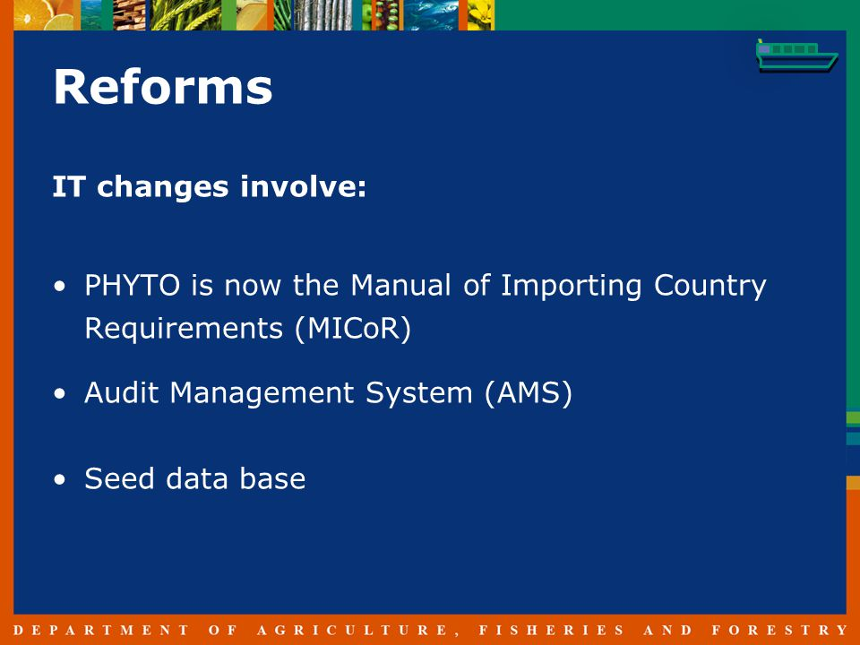 Reforms IT changes involve: PHYTO is now the Manual of Importing Country Requirements (MICoR) Audit Management System (AMS) Seed data base