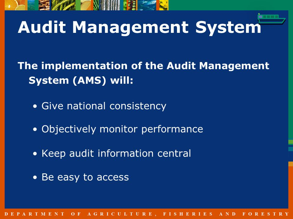 Audit Management System The implementation of the Audit Management System (AMS) will: Give national consistency Objectively monitor performance Keep audit information central Be easy to access