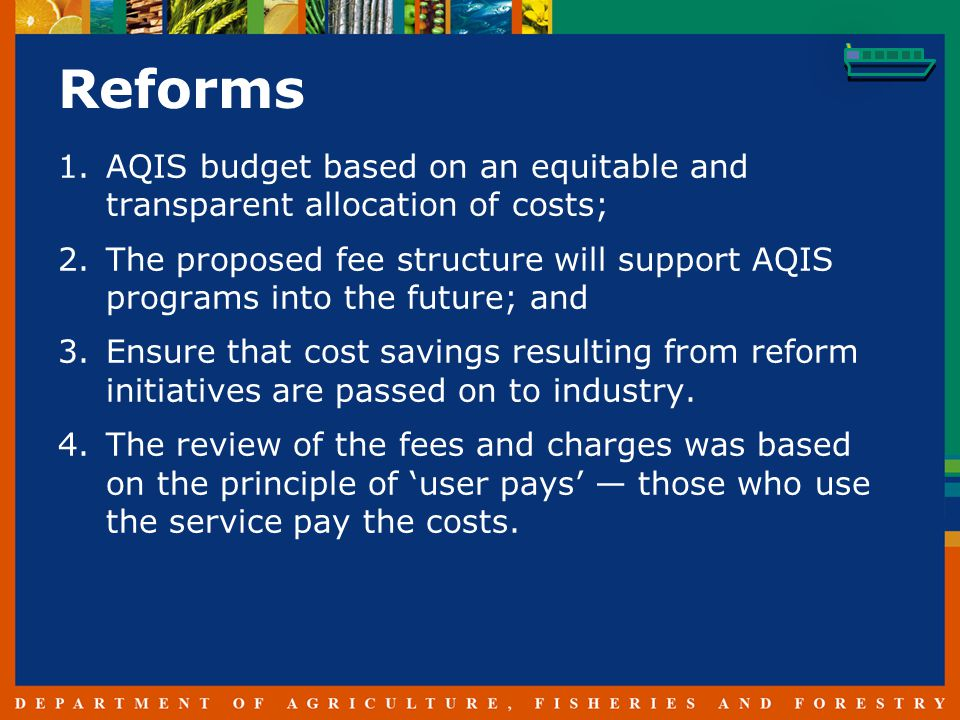 Reforms 1.AQIS budget based on an equitable and transparent allocation of costs; 2.The proposed fee structure will support AQIS programs into the future; and 3.Ensure that cost savings resulting from reform initiatives are passed on to industry.