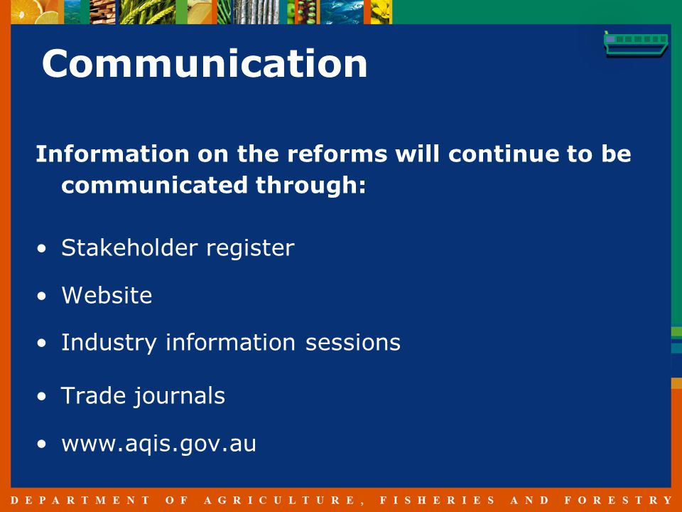 Communication Information on the reforms will continue to be communicated through: Stakeholder register Website Industry information sessions Trade journals www.aqis.gov.au