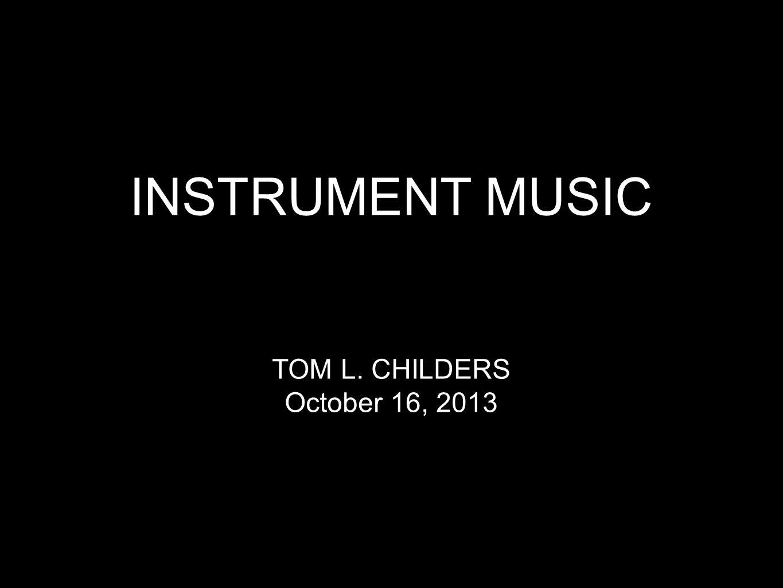 INSTRUMENT MUSIC TOM L. CHILDERS October 16, 2013