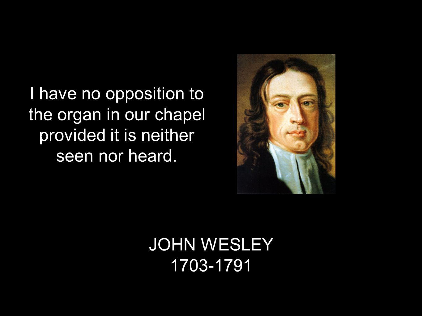 JOHN WESLEY 1703-1791 I have no opposition to the organ in our chapel provided it is neither seen nor heard.