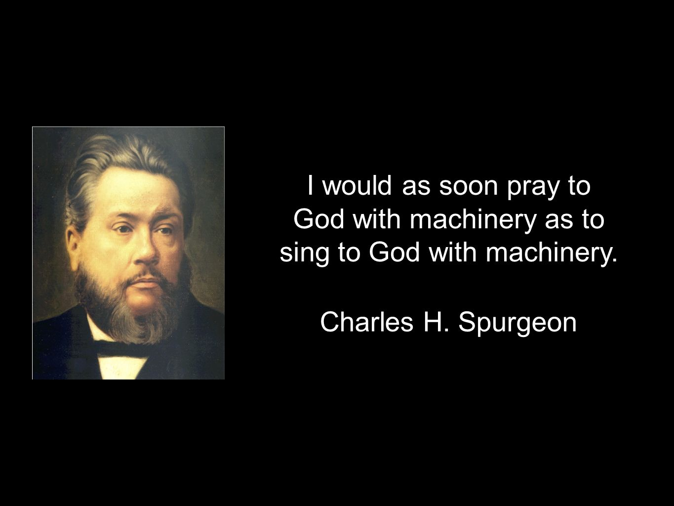 I would as soon pray to God with machinery as to sing to God with machinery. Charles H. Spurgeon