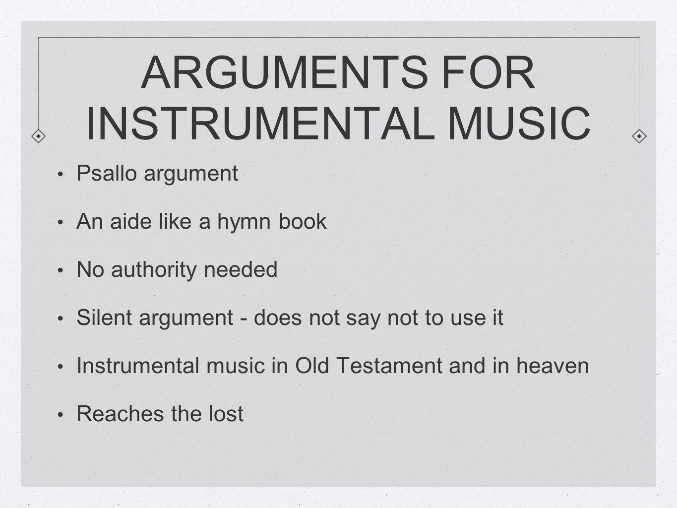 ARGUMENTS FOR INSTRUMENTAL MUSIC Psallo argument An aide like a hymn book No authority needed Silent argument - does not say not to use it Instrumental music in Old Testament and in heaven Reaches the lost