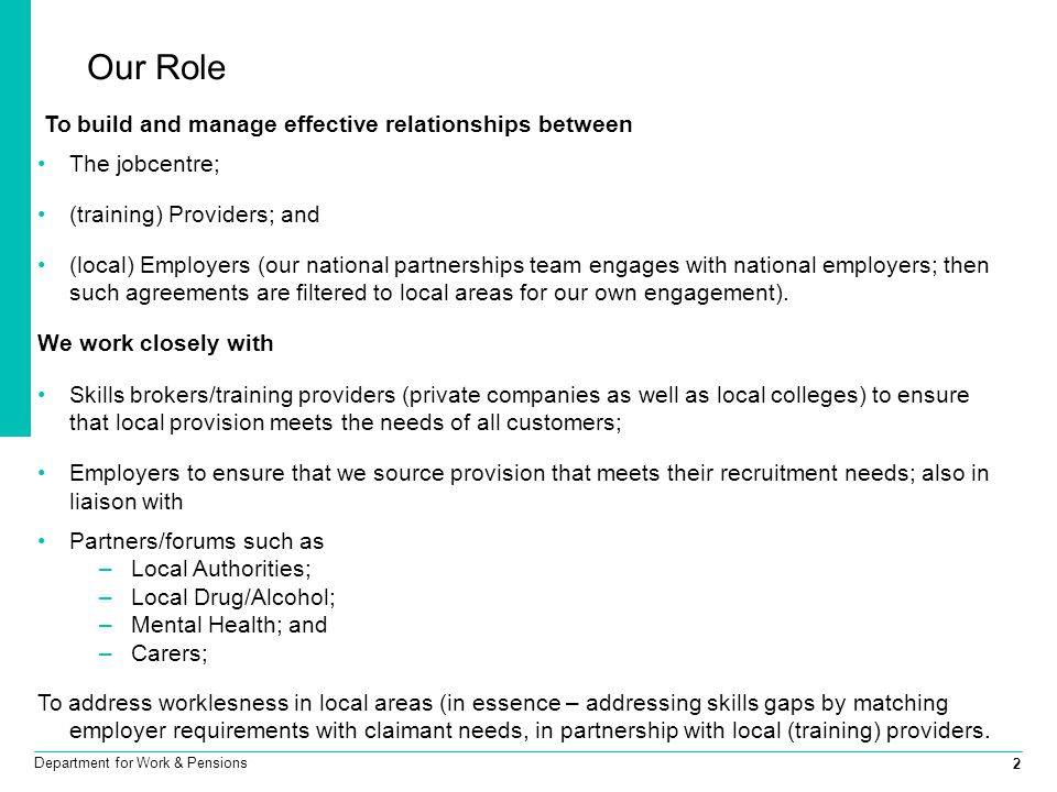 2 Department for Work & Pensions Our Role To build and manage effective relationships between The jobcentre; (training) Providers; and (local) Employers (our national partnerships team engages with national employers; then such agreements are filtered to local areas for our own engagement).
