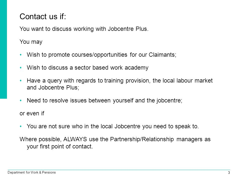 3 Department for Work & Pensions Contact us if: You want to discuss working with Jobcentre Plus.