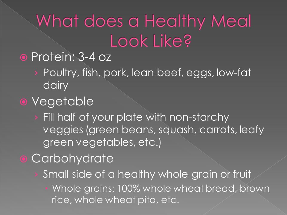  Protein: 3-4 oz › Poultry, fish, pork, lean beef, eggs, low-fat dairy  Vegetable › Fill half of your plate with non-starchy veggies (green beans, squash, carrots, leafy green vegetables, etc.)  Carbohydrate › Small side of a healthy whole grain or fruit  Whole grains: 100% whole wheat bread, brown rice, whole wheat pita, etc.
