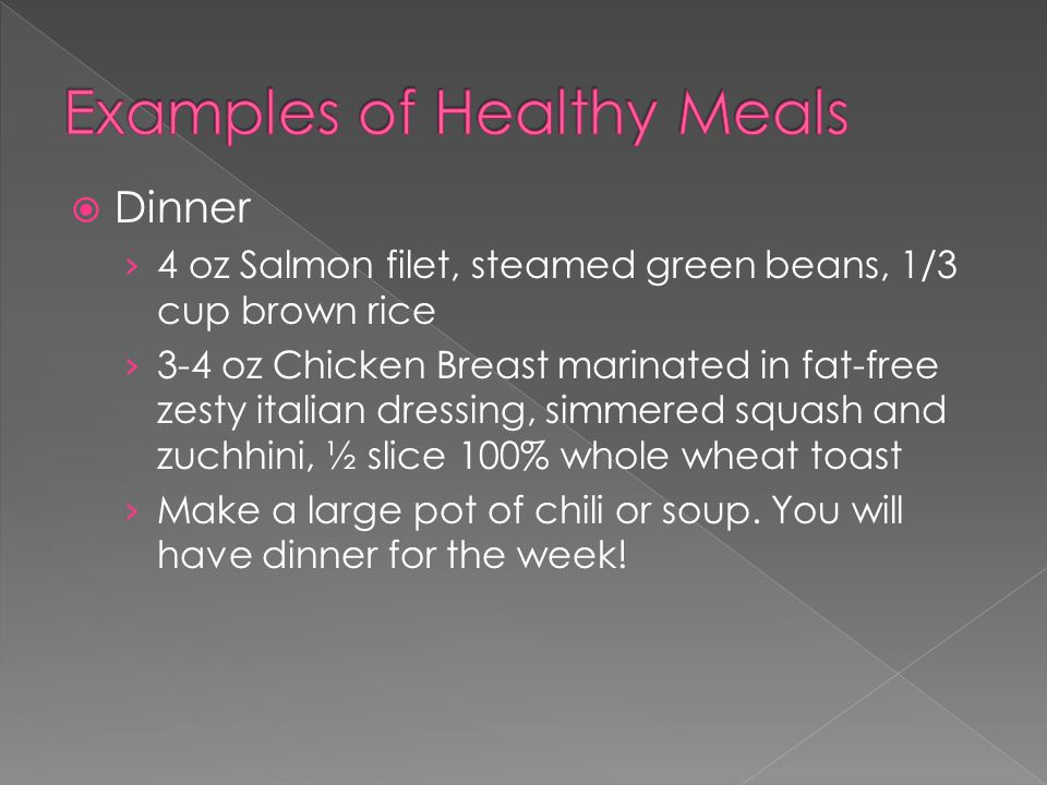  Dinner › 4 oz Salmon filet, steamed green beans, 1/3 cup brown rice › 3-4 oz Chicken Breast marinated in fat-free zesty italian dressing, simmered squash and zuchhini, ½ slice 100% whole wheat toast › Make a large pot of chili or soup.