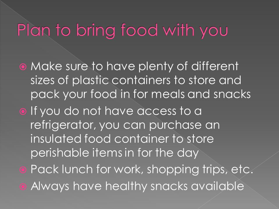  Make sure to have plenty of different sizes of plastic containers to store and pack your food in for meals and snacks  If you do not have access to a refrigerator, you can purchase an insulated food container to store perishable items in for the day  Pack lunch for work, shopping trips, etc.