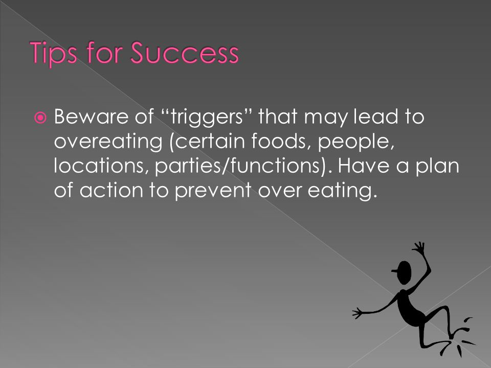  Beware of triggers that may lead to overeating (certain foods, people, locations, parties/functions).